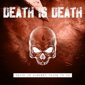 Death Is Death – Death Is Hardest Thing To Do (Vö. 16.04.2021)
